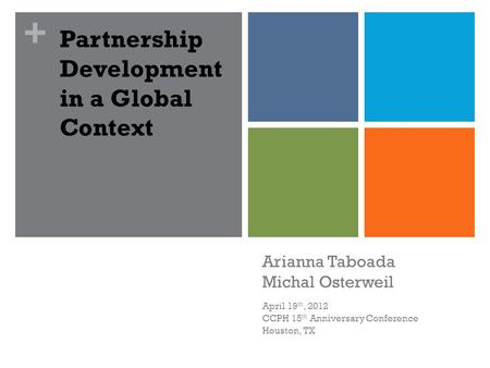 + Arianna Taboada Michal Osterweil April 19 th, 2012 CCPH 15 th Anniversary Conference Houston, TX Partnership Development in a Global Context.