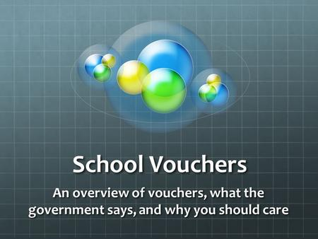School Vouchers An overview of vouchers, what the government says, and why you should care.
