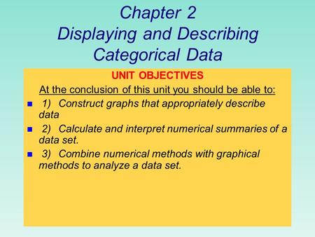 Chapter 2 Displaying and Describing Categorical Data UNIT OBJECTIVES At the conclusion of this unit you should be able to: n 1)Construct graphs that appropriately.