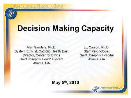 Decision Making Capacity May 5 th, 2010 Alan Sanders, Ph.D. System Ethicist, Catholic Health East Director, Center for Ethics Saint Joseph's Health System.