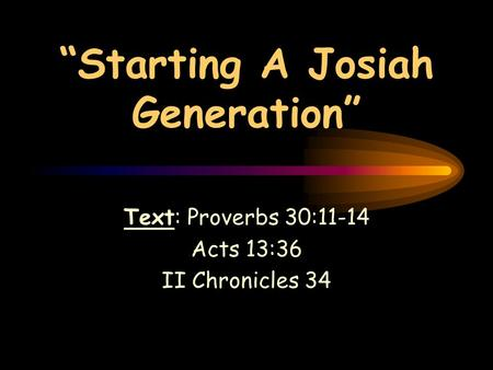 """Starting A Josiah Generation"" Text: Proverbs 30:11-14 Acts 13:36 II Chronicles 34."