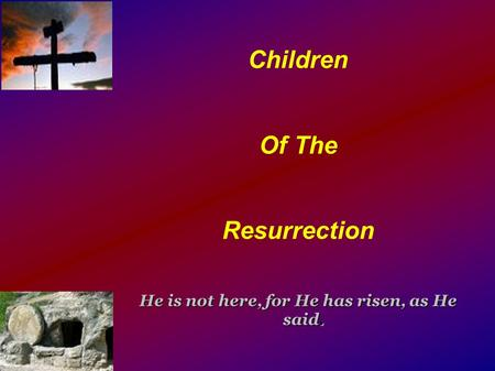Children Of The Resurrection He is not here, for He has risen, as He said.