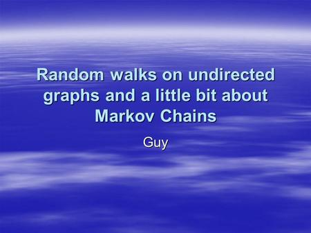 Random walks on undirected graphs and a little bit about Markov Chains Guy.