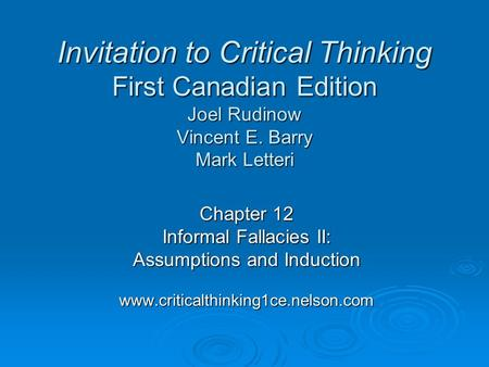 Chapter 12 Informal Fallacies II: Assumptions and Induction www.criticalthinking1ce.nelson.com Invitation to Critical Thinking First Canadian Edition Joel.