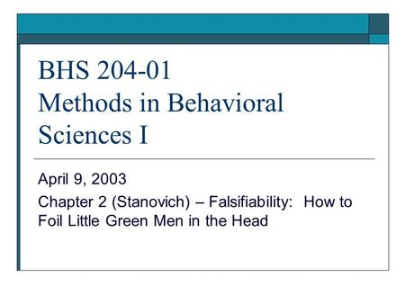 BHS 204-01 Methods in Behavioral Sciences I April 9, 2003 Chapter 2 (Stanovich) – Falsifiability: How to Foil Little Green Men in the Head.