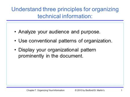 Chapter 7. Organizing Your Information © 2010 by Bedford/St. Martin's1 Understand three principles for organizing technical information: Analyze your audience.