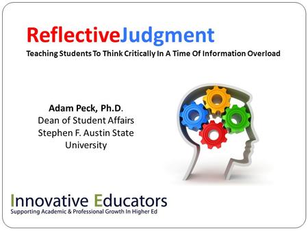 ReflectiveJudgment Teaching Students To Think Critically In A Time Of Information Overload Adam Peck, Ph.D. Dean of Student Affairs Stephen F. Austin State.