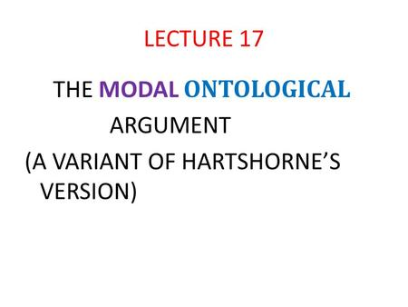 LECTURE 17 THE MODAL ONTOLOGICAL ARGUMENT (A VARIANT OF HARTSHORNE'S VERSION)