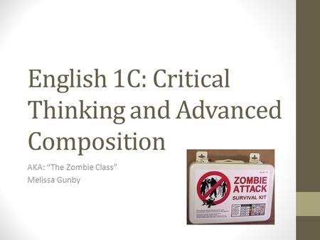 "English 1C: Critical Thinking and Advanced Composition AKA: ""The Zombie Class"" Melissa Gunby."