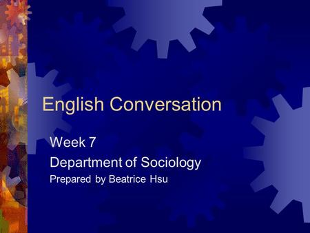 English Conversation Week 7 Department of Sociology Prepared by Beatrice Hsu.