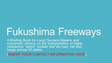 "Fukushima Freeways A Briefing Book for Local Decision-Makers and concerned citizens on the transportation of highly radioactive ""spent"" nuclear fuel via."