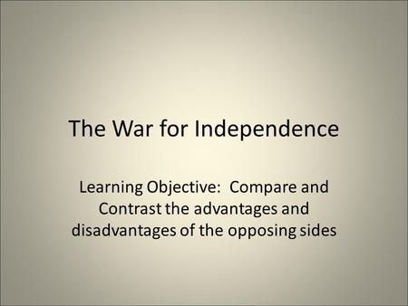The War for Independence Learning Objective: Compare and Contrast the advantages and disadvantages of the opposing sides.