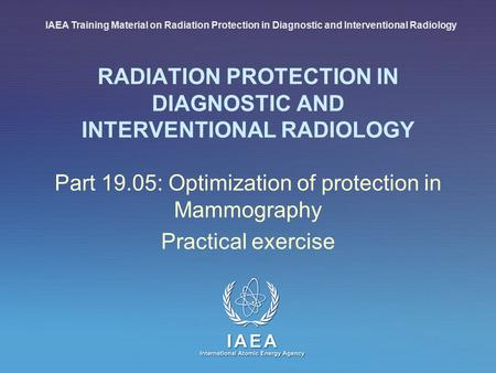 IAEA International Atomic Energy Agency RADIATION PROTECTION IN DIAGNOSTIC AND INTERVENTIONAL RADIOLOGY Part 19.05: Optimization of protection in Mammography.
