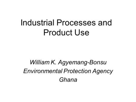 Industrial Processes and Product Use William K. Agyemang-Bonsu Environmental Protection Agency Ghana.
