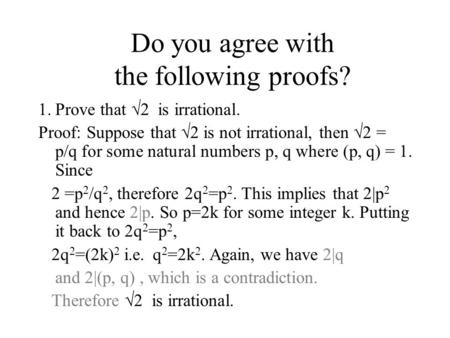 Do you agree with the following proofs? 1.Prove that  2 is irrational. Proof: Suppose that  2 is not irrational, then  2 = p/q for some natural numbers.
