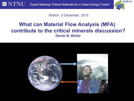 "Boston, 3 December, 2010 IndEcol Expert Meeting ""Critical Materials for a Clean Energy Future"" What can Material Flow Analysis (MFA) contribute to the."