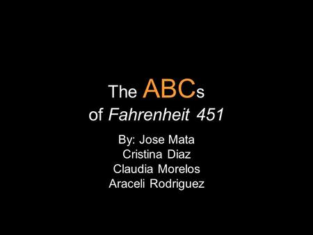 The ABC s of Fahrenheit 451 By: Jose Mata Cristina Diaz Claudia Morelos Araceli Rodriguez.