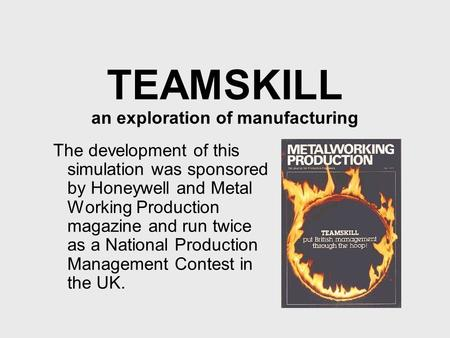 TEAMSKILL an exploration of manufacturing The development of this simulation was sponsored by Honeywell and Metal Working Production magazine and run twice.