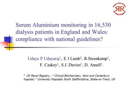 Serum Aluminium monitoring in 16,530 dialysis patients in England and Wales: compliance with national guidelines? Udaya P Udayaraj 1, E J Lamb 2, R.Steenkamp.