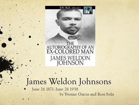 James Weldon Johnsons June 26 1871- June 26 1938 by Yvonne Garcia and Rosi Solis.
