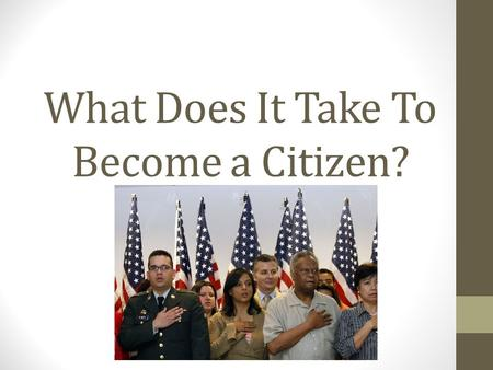 What Does It Take To Become a Citizen?. History of U.S. Citizenship For centuries, millions of people have immigrated to the United States from all over.