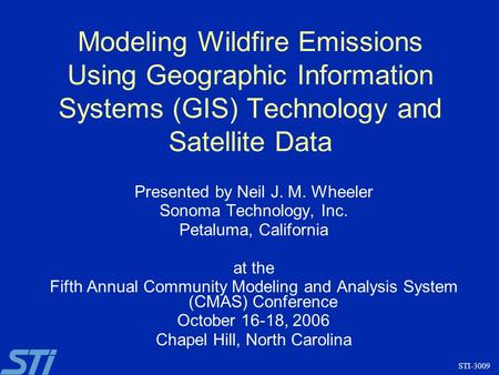 Modeling Wildfire Emissions Using Geographic Information Systems (GIS) Technology and Satellite Data STI-3009 Presented by Neil J. M. Wheeler Sonoma Technology,
