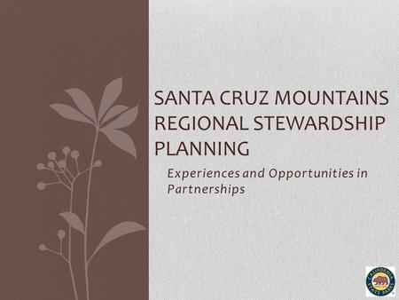 Experiences and Opportunities in Partnerships SANTA CRUZ MOUNTAINS REGIONAL STEWARDSHIP PLANNING.