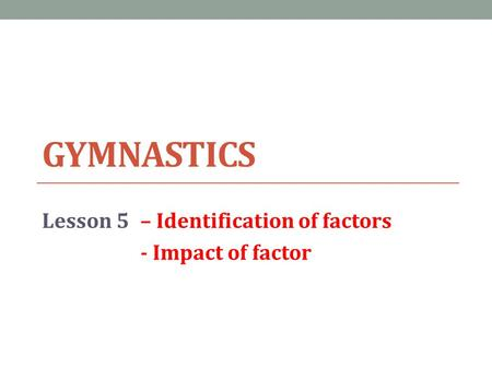 GYMNASTICS Lesson 5– Identification of factors - Impact of factor.