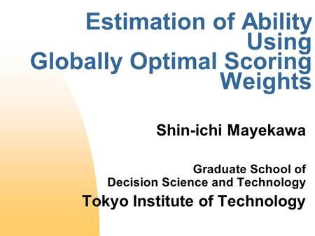 Estimation of Ability Using Globally Optimal Scoring Weights Shin-ichi Mayekawa Graduate School of Decision Science and Technology Tokyo Institute of Technology.