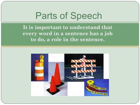 It is important to understand that every word in a sentence has a job to do, a role in the sentence. Parts of Speech.