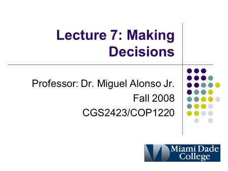 Lecture 7: Making Decisions Professor: Dr. Miguel Alonso Jr. Fall 2008 CGS2423/COP1220.