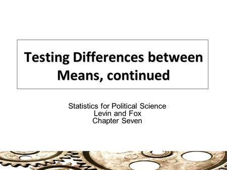 Testing Differences between Means, continued Statistics for Political Science Levin and Fox Chapter Seven.