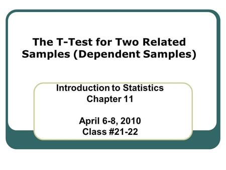 The T-Test for Two Related Samples (Dependent Samples) Introduction to Statistics Chapter 11 April 6-8, 2010 Class #21-22.