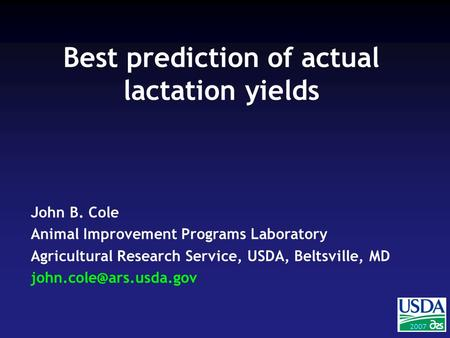 2004 2007 John B. Cole Animal Improvement Programs Laboratory Agricultural Research Service, USDA, Beltsville, MD Best prediction.