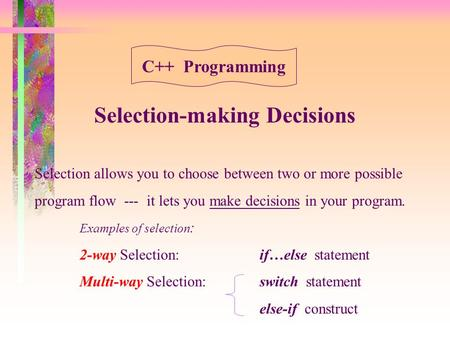 Selection-making Decisions Selection allows you to choose between two or more possible program flow --- it lets you make decisions in your program. Examples.