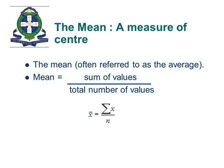 The Mean : A measure of centre The mean (often referred to as the average). Mean = sum of values total number of values.