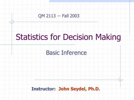 Statistics for Decision Making Basic Inference QM 2113 -- Fall 2003 Instructor: John Seydel, Ph.D.