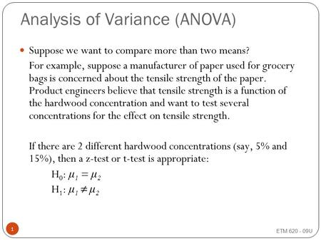 ETM 620 - 09U 1 Analysis of Variance (ANOVA) Suppose we want to compare more than two means? For example, suppose a manufacturer of paper used for grocery.