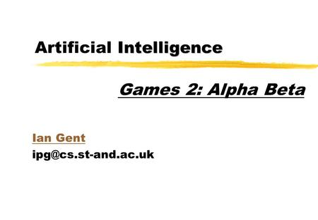 Intelligence Artificial Intelligence Ian Gent Games 2: Alpha Beta.