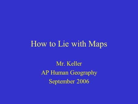 How to Lie with Maps Mr. Keller AP Human Geography September 2006.