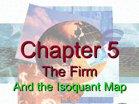 Chapter 5 The Firm And the Isoquant Map Chapter 5 The Firm And the Isoquant Map.