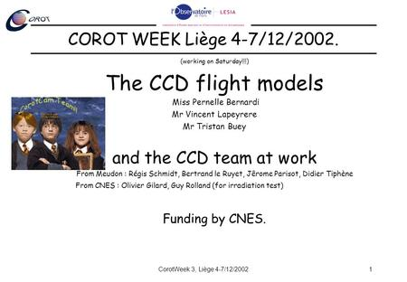 CorotWeek 3, Liège 4-7/12/20021 (working on Saturday!!!) The CCD flight models Miss Pernelle Bernardi Mr Vincent Lapeyrere Mr Tristan Buey and the CCD.