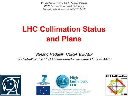 Stefano Redaelli, CERN, BE-ABP on behalf of the LHC Collimation Project and HiLumi WP5 LHC Collimation Status and Plans 2 nd Joint HiLumi LHC-LARP Annual.