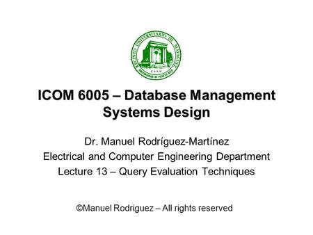 ICOM 6005 – Database Management Systems Design Dr. Manuel Rodríguez-Martínez Electrical and Computer Engineering Department Lecture 13 – Query Evaluation.