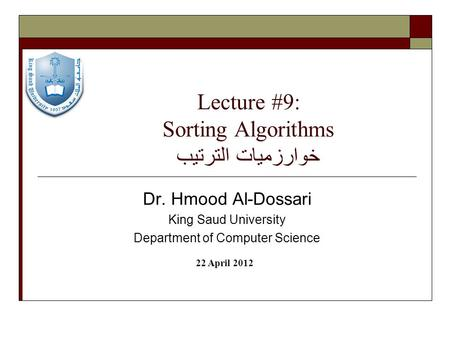 Lecture #9: Sorting Algorithms خوارزميات الترتيب Dr. Hmood Al-Dossari King Saud University Department of Computer Science 22 April 2012.