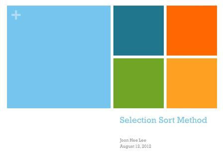 + Selection Sort Method Joon Hee Lee August 12, 2012.