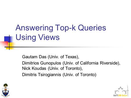 Answering Top-k Queries Using Views Gautam Das (Univ. of Texas), Dimitrios Gunopulos (Univ. of California Riverside), Nick Koudas (Univ. of Toronto), Dimitris.