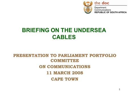 1 BRIEFING ON THE UNDERSEA CABLES PRESENTATION TO PARLIAMENT PORTFOLIO COMMITTEE ON COMMUNICATIONS 11 MARCH 2008 CAPE TOWN.