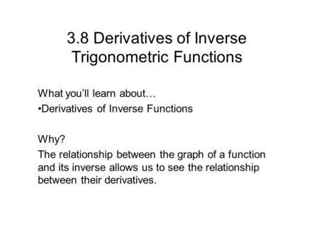 3.8 Derivatives of Inverse Trigonometric Functions What you'll learn about… Derivatives of Inverse Functions Why? The relationship between the graph of.