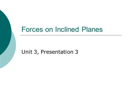 Forces on Inclined Planes Unit 3, Presentation 3.